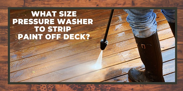 What Size Pressure Washer to Strip Paint Off Deck